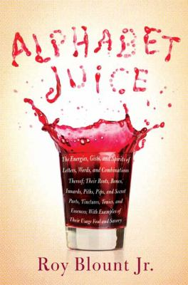 Alphabet juice : the energies, gists, and spirits of letters, words, and combinations thereof, their roots, bones, innards, piths, pips, and secret parts, tinctures, tonics, and essences, with examples of their usage foul and savory