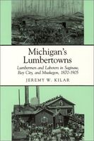 Michigan's lumbertowns : lumbermen and laborers in Saginaw, Bay City, and Muskegon, 1870-1905