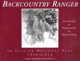Backcountry ranger in Glacier National Park, 1910-1913 : the diaries & photographs of Norton Pearl