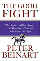 Good fight : why liberals--and only liberals--can win the War on Terror and make America great again