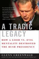 Tragic legacy : how a good vs. evil mentality destroyed the Bush presidency