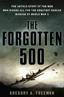 Forgotten 500 : the untold story of the men who risked all for the greatest rescue mission of World War II