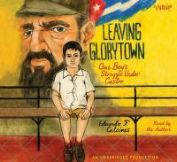 Leaving Glorytown : [one boy's struggle under Castro] (AUDIOBOOK)