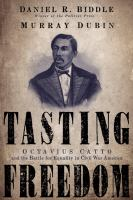 Tasting freedom : Octavius Catto and the battle for equality in Civil War America