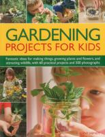 Gardening projects for kids : fantastic ideas for making things, growing plants and flowers and attracting wildlife, with 60 practical projects and 175 photographs