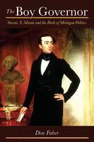 The boy governor : Stevens T. Mason and the birth of Michigan politics