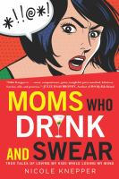 Moms who drink and swear : true tales of loving my kids while losing my mind