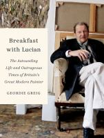 Breakfast with Lucian : the astounding life and outrageous times of Britain's great modern painter