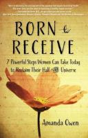 Born to receive : seven powerful steps women can take today to reclaim their half of the universe