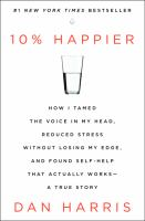 10% happier : how I tamed the voice in my head, reduced stress without losing my edge, and found self-help that actually works : a true story