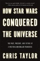 How Star Wars conquered the universe : the past, present, and future of a multibillion dollar franchise