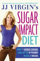 JJ Virgin's sugar impact diet : drop 7 hidden sugars to lose up to 10 pounds in just 2 weeks