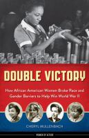 Double victory : how African American women broke race and gender barriers to help win World War II