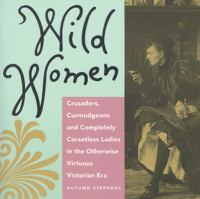 Wild women : crusaders, curmudgeons, and completely corsetless ladies in the otherwise virtuous Victorian era
