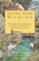 Living with wildlife : how to enjoy, cope with, and protect North America's wild creatures around your home and theirs