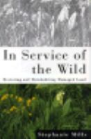 In service of the wild : restoring and reinhabiting damaged land