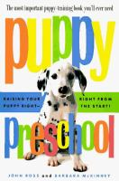 Puppy preschool : raising your puppy right--right from the start