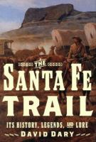 The Santa Fe Trail : it's History, Legends, and Lore