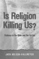 Is Religion Killiing Us : Violence in the Bible and the Quran