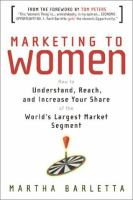 Marketing to Women : how to understand, reach, and increase your share of the World's largest Market Segment