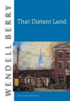 That Distant Land : the collected stories of Wendell Berry