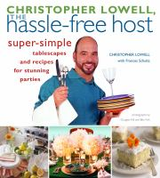 Christopher Lowell , the hassle-free host : super-simple tablescapes and recipes for stunning  parties