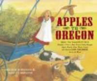 Apples to Oregon : being the (slightly) true narrative of how a brave pioneer father brought apples, peaches, pears, plums, grapes, and cherries (and children) across the Plains