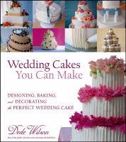 Wedding cakes you can make : designing, baking, and decorating the perfect wedding cake