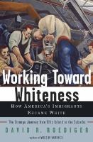 Working toward Whiteness : How America's Immigrants became white