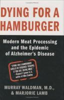 Dying for a hamburger : modern meat processing and the epidemic of Alzheimer's disease