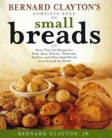 Bernard Clayton's complete book of small breads : more than 100 recipes for rolls, buns, biscuits, flatbreads, muffins, and other small breads from around the world