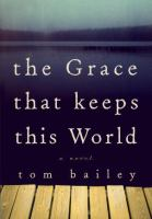 The grace that keeps this world : a novel
