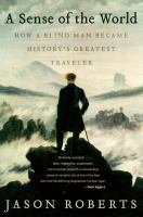 A sense of the world : how a blind man became history's greatest traveler