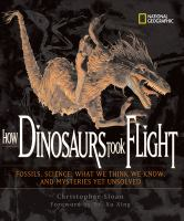 How dinosaurs took flight : the fossils, the science, what we think we know, and the mysteries yet unsolved