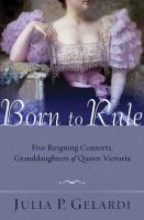 Born to rule : five reigning consorts, granddaughters of Queen Victoria