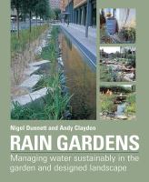 Rain gardens : managing water sustainably in the garden and designed landscape