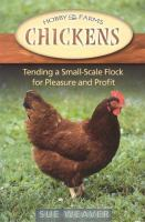 Chickens : tending a small-scale flock for pleasure and profit