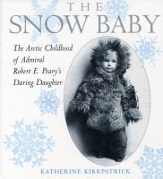 Snow baby : The Arctic childhood of Admiral Robert E. Peary's daring daughter
