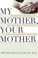 "My mother, your mother : embracing ""slow medicine"" -- the compassionate approach to caring for your aging loved ones"
