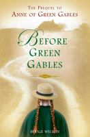 Before Green Gables : the prequel to Anne of Green Gables