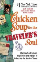 Chicken soup for the traveler's soul : stories of adventure, inspiration, and insight to celebrate the spirit of travel