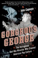 Gorgeous George : the outrageous bad-boy wrestler who created American pop culture