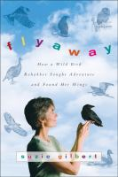 Flyaway : how a wild bird rehabber sought adventure and found her wings / Suzie Gilbert ; with illustrations by Laura Westlake.