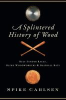 A splintered history of wood : belt sander races, blind woodworkers, and baseball bats
