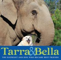 Tarra & Bella : the elephant and dog who became best friends