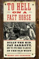 To hell on a fast horse : Billy the Kid, Pat Garrett, and the epic chase to justice in the Old West