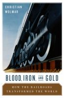 Blood, iron, & gold : how the railroads transformed the world