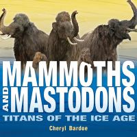 Mammoths and mastodons : titans of the Ice Age