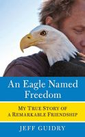 An eagle named Freedom : my true story of a remarkable friendship