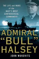 "Admiral ""Bull"" Halsey : the life and wars of the Navy's most controversial commander"